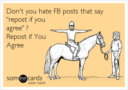 """Don't you hate FB posts that say """"repost if you agree"""" ? Repost if You Agree"""