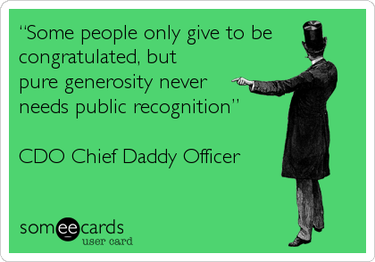 """Some people only give to be congratulated, but pure generosity never needs public recognition""  CDO Chief Daddy Officer"