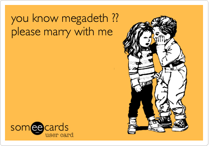 you know megadeth ??please marry with me