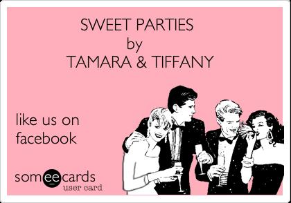 SWEET PARTIES                         by            TAMARA & TIFFANY   find us on facebook