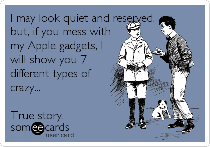 I may look quiet and reserved, but, if you mess with my Apple gadgets, I will show you 7 different types of crazy...  True story.