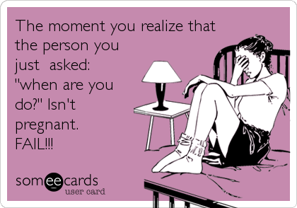 "The moment you realize that the person you just  asked: ""when are you do?"" Isn't pregnant.  FAIL!!!"