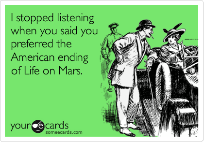 I stopped listening when you said you preferred the American ending of Life on Mars.