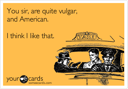 You sir, are quite vulgar, and American.  I think I like that.