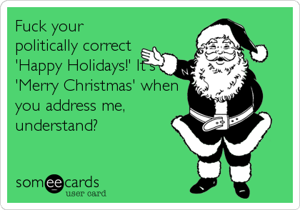 Fuck your politically correct  'Happy Holidays!' It's 'Merry Christmas' when you address me, understand?