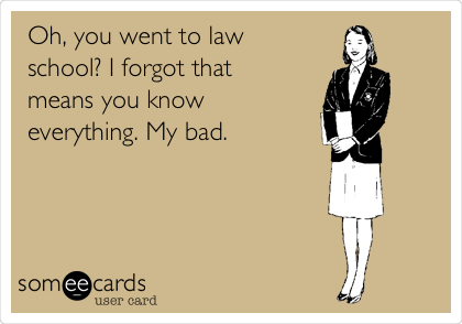 Oh, you went to law school? I forgot that means you know everything. My bad.