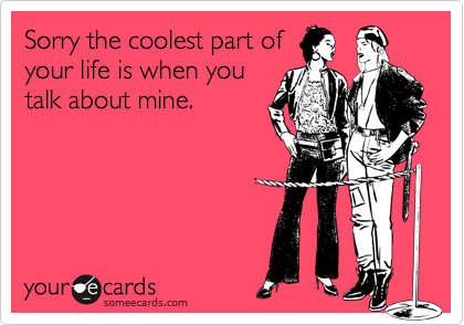 Sorry the coolest part of your life is when you talk about mine.