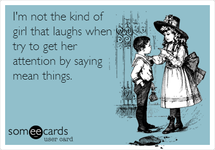 I'm not the kind of girl that laughs when you try to get her attention by saying mean things.