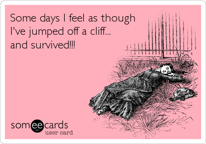 Some days I feel as though I've jumped off a cliff... and survived!!!