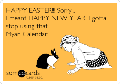 HAPPY EASTER!!! Sorry... I meant HAPPY NEW YEAR...I gotta stop using that Myan Calendar.
