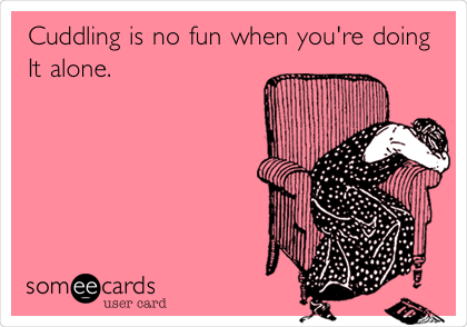 Cuddling is no fun when you're doing It alone.
