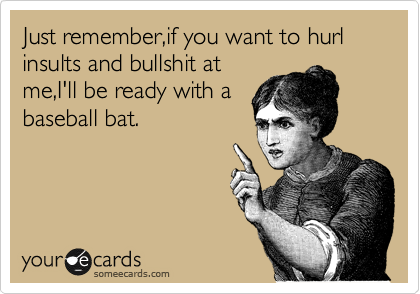 Just remember,if you want to hurl insults and bullshit at me,I'll be ready with a baseball bat.