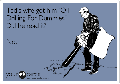"""Ted's wife got him """"Oil Drilling For Dummies."""" Did he read it?   No."""