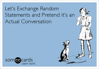 Let's Exchange Random Statements and Pretend it's an Actual Conversation