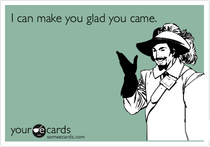 I can make you glad you came.