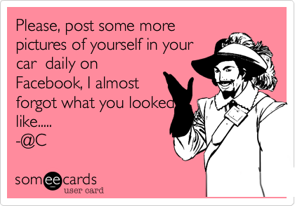 Please%2C post some more pictures of yourself in your car  daily on Facebook%2C I almost forgot what you looked like..... -@C