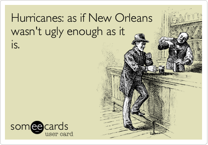 Hurricanes: as if New Orleans wasn't ugly enough as it is.