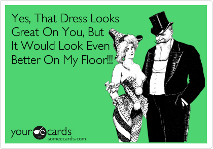 Yes, That Dress Looks Great On You, But It Would Look Even Better On My Floor!!!