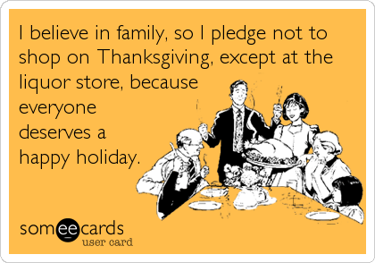I believe in family, so I pledge not to shop on Thanksgiving, except at the liquor store, because everyone deserves a happy holiday.