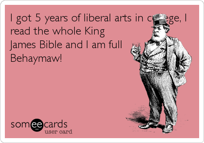 I got 5 years of liberal arts in college, I read the whole King James Bible and I am full Behaymaw!