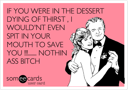 IF YOU WERE IN THE DESSERT DYING OF THIRST %2C I WOULD'NT EVEN SPIT IN YOUR MOUTH TO SAVE YOU !!!....... NOTHIN ASS BITCH