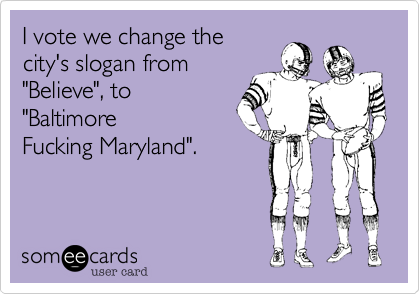 """I vote we change the city's slogan from """"Believe""""%2C to """"Baltimore Fucking Maryland""""."""