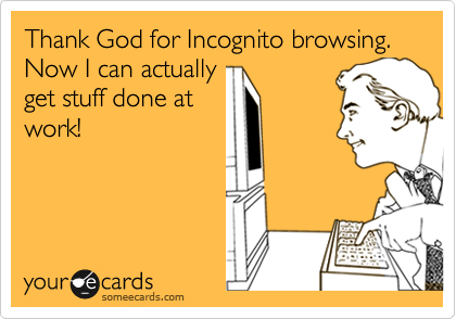 Thank God for Incognito browsing. Now I can actually