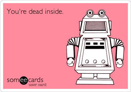 You're dead inside.