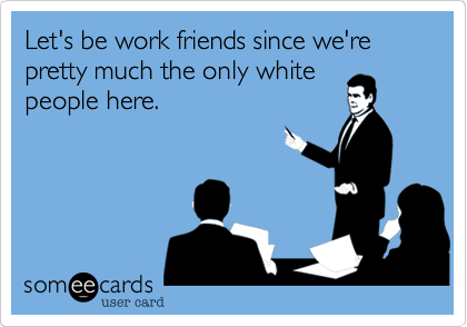Let's be work friends since we're pretty much the only white