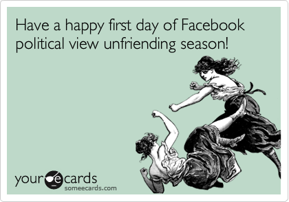 Have a happy first day of Facebook political view unfriending season!