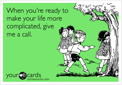 When you're ready to make your life more complicated, give me a call.