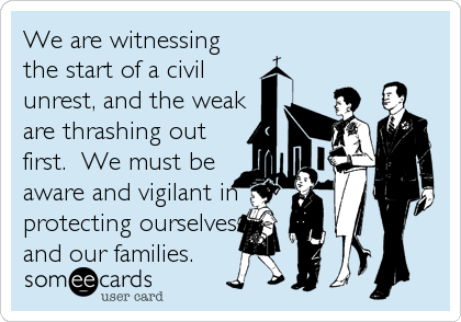We are witnessing the start of a civil unrest, and the weak are thrashing out first.  We must be aware and vigilant in protecting ourselves and our families.