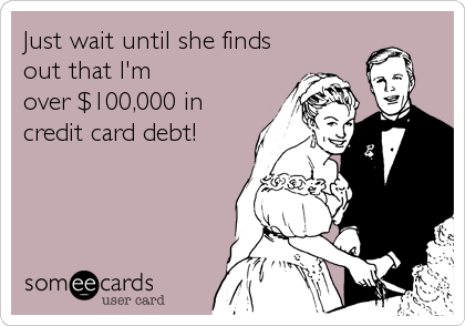Just wait until she finds out that I'm over $100,000 in credit card debt!
