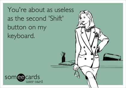 You're about as useless as the second 'Shift' button on my keyboard.