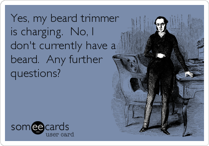 Yes, my beard trimmer is charging.  No, I don't currently have a beard.  Any further questions?