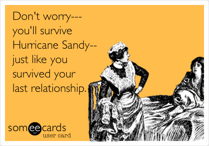 Don't worry---  you'll survive Hurricane Sandy-- just like you survived your last relationship.