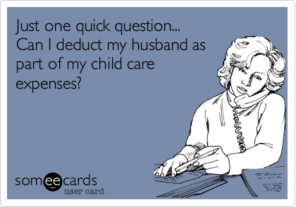 Just one quick question... Can I deduct my husband as  part of my child care expenses%3F