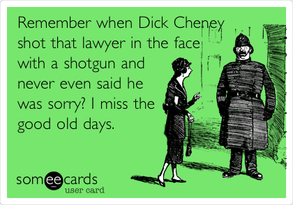 Remember when Dick Cheney shot that lawyer in the face with a shotgun and never even said he was sorry? I miss the good old days.