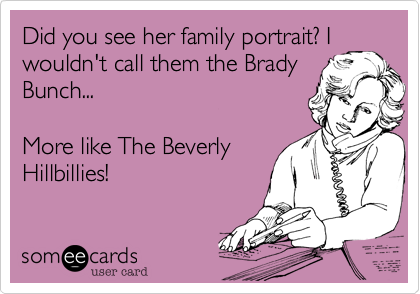 Did you see her family portrait%3F I wouldn't call them the Brady Bunch...  More like The Beverly Hillbillies!