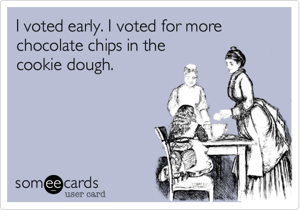 I voted early. I voted for more chocolate chips in the cookie dough.