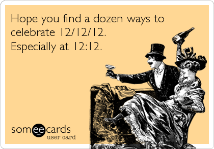 Hope you find a dozen ways to celebrate 12/12/12. Especially at 12:12.