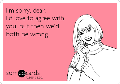 I'm sorry, dear. I'd love to agree with you, but then we'd both be wrong.