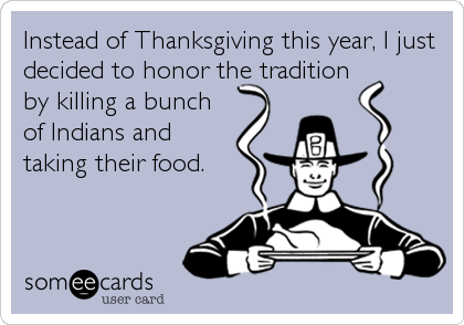 Instead of Thanksgiving this year, I just decided to honor the tradition by killing a bunch of Indians and taking their food.