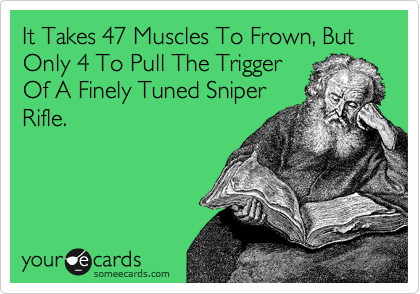 It Takes 47 Muscles To Frown, But Only 4 To Pull The Trigger Of A Finely Tuned Sniper Rifle.