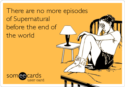 There are no more episodes of Supernatural before the end of the world