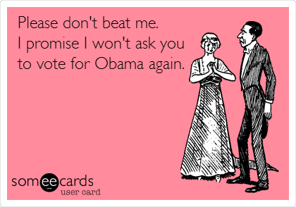 Please don't beat me. I promise I won't ask you to vote for Obama again.