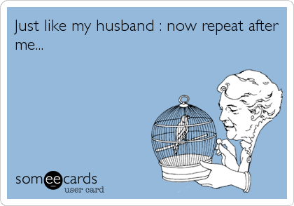 Just like my husband : now repeat after me...