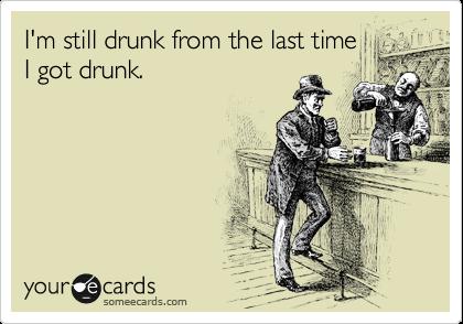 I'm still drunk from the last time I got drunk.