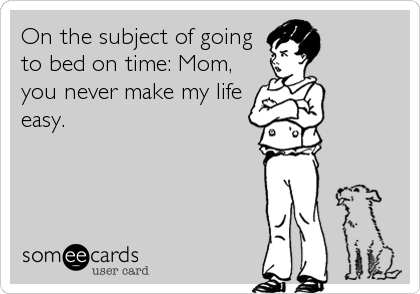 On the subject of going to bed on time: Mom, you never make my life easy.