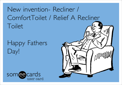 New invention- Recliner / ComfortToilet / Relief A Recliner Toilet   Happy Fathers  Day!